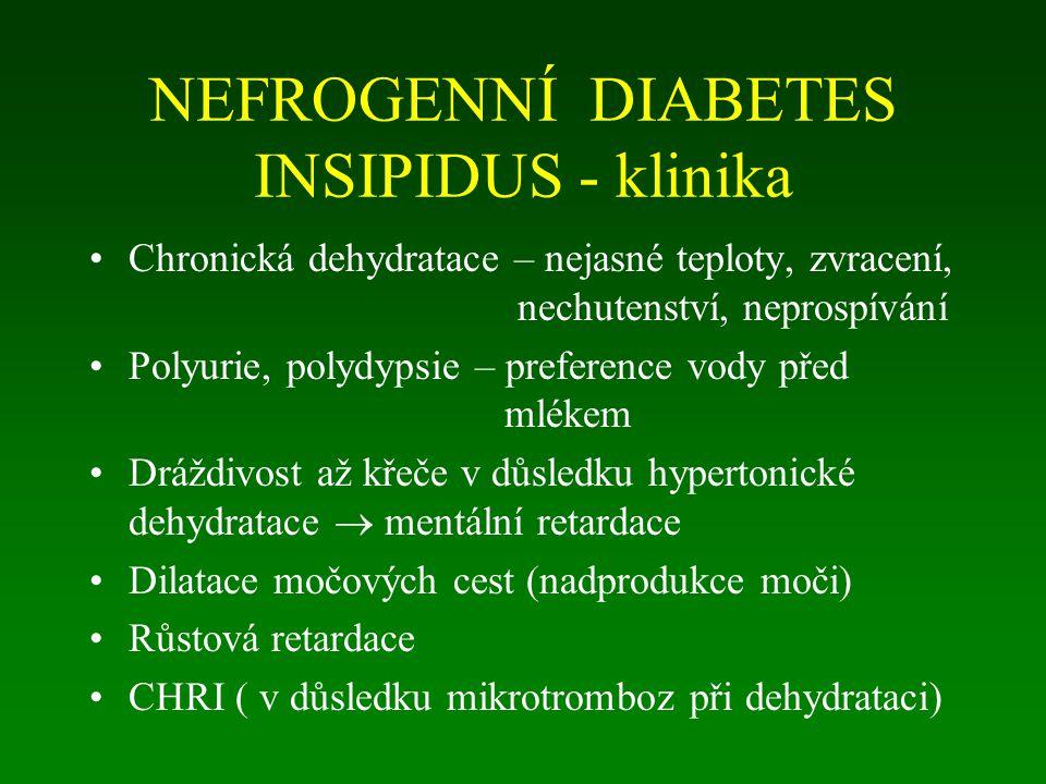 NEFROGENNÍ DIABETES INSIPIDUS - klinika Chronická dehydratace – nejasné teploty, zvracení, nechutenství, neprospívání Polyurie, polydypsie – preference vody před mlékem Dráždivost až křeče v důsledku hypertonické dehydratace  mentální retardace Dilatace močových cest (nadprodukce moči) Růstová retardace CHRI ( v důsledku mikrotromboz při dehydrataci)