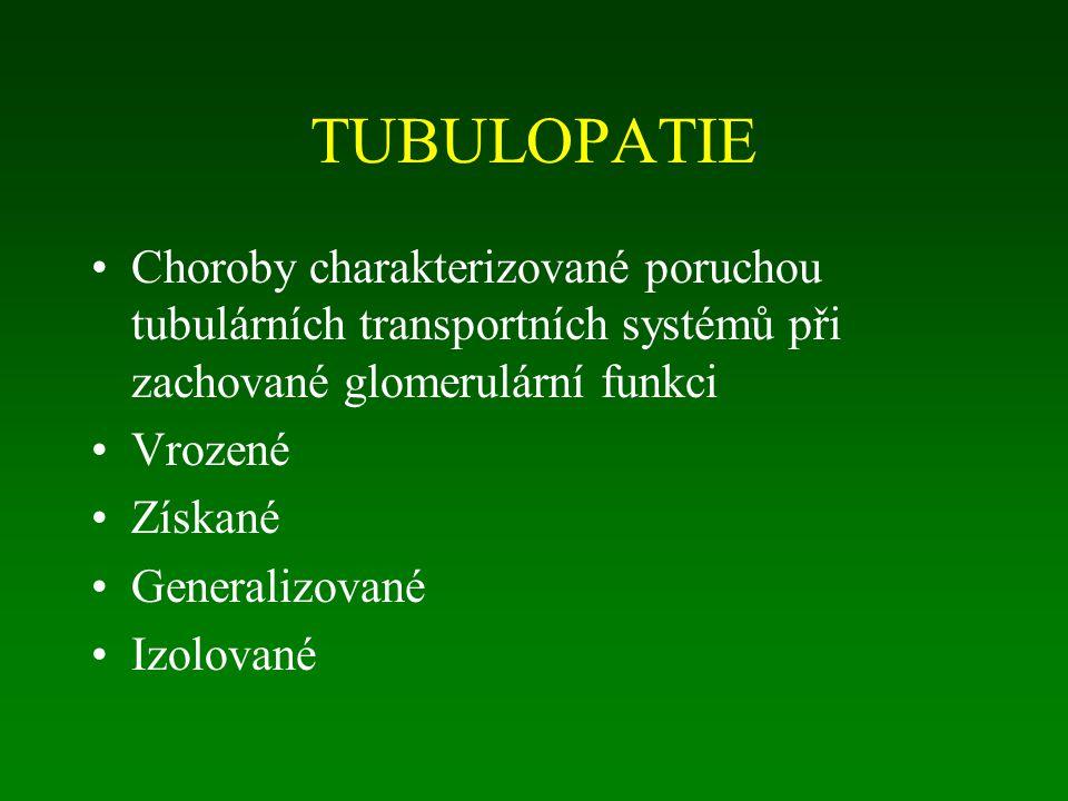 TUBULOPATIE Choroby charakterizované poruchou tubulárních transportních systémů při zachované glomerulární funkci Vrozené Získané Generalizované Izolované