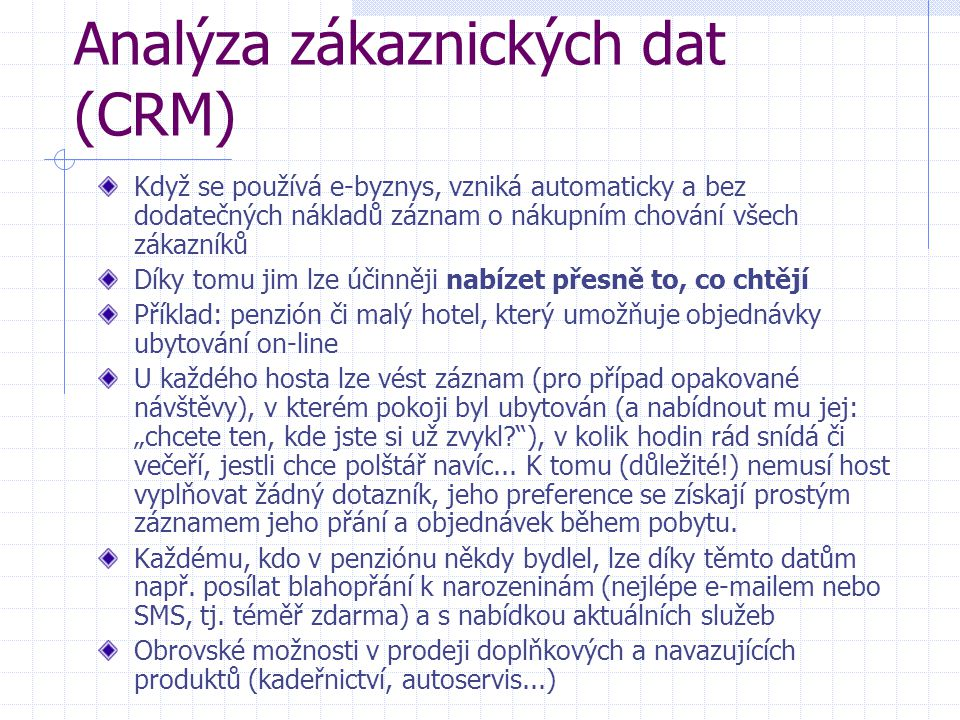 """Analýza zákaznických dat (CRM) Když se používá e-byznys, vzniká automaticky a bez dodatečných nákladů záznam o nákupním chování všech zákazníků Díky tomu jim lze účinněji nabízet přesně to, co chtějí Příklad: penzión či malý hotel, který umožňuje objednávky ubytování on-line U každého hosta lze vést záznam (pro případ opakované návštěvy), v kterém pokoji byl ubytován (a nabídnout mu jej: """"chcete ten, kde jste si už zvykl ), v kolik hodin rád snídá či večeří, jestli chce polštář navíc..."""
