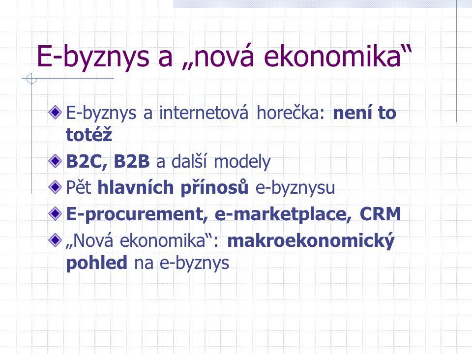 """E-byznys a """"nová ekonomika E-byznys a internetová horečka: není to totéž B2C, B2B a další modely Pět hlavních přínosů e-byznysu E-procurement, e-marketplace, CRM """"Nová ekonomika : makroekonomický pohled na e-byznys"""