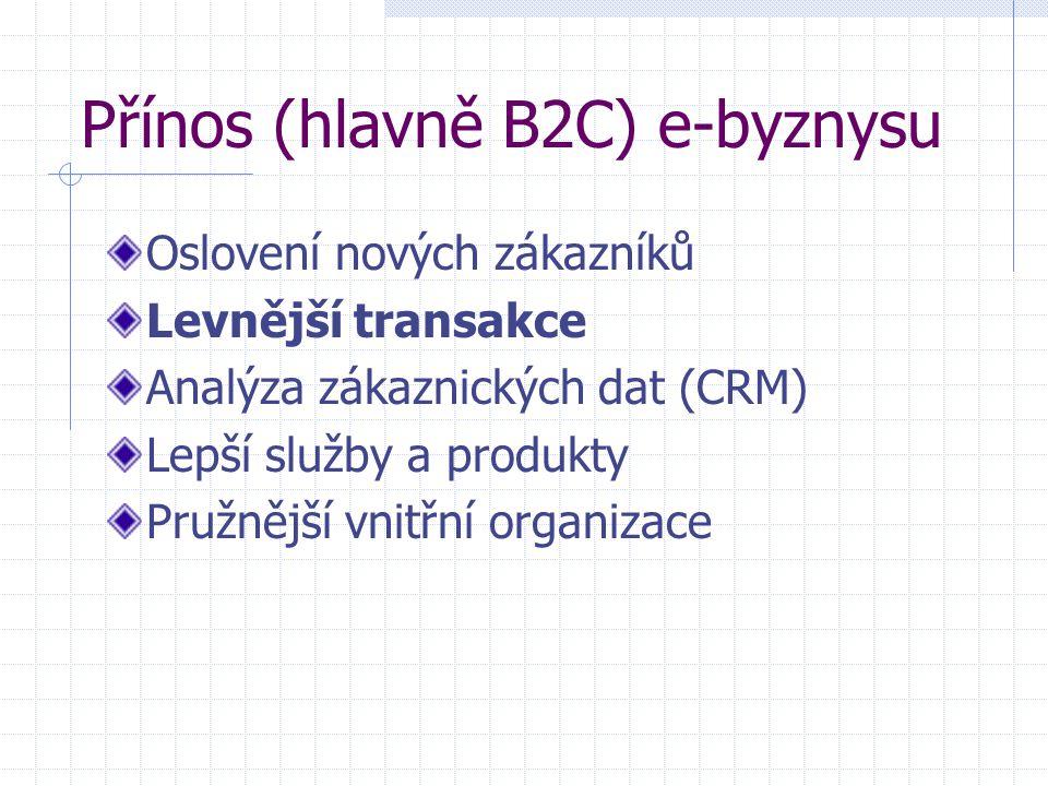 Přínos (hlavně B2C) e-byznysu Oslovení nových zákazníků Levnější transakce Analýza zákaznických dat (CRM) Lepší služby a produkty Pružnější vnitřní organizace