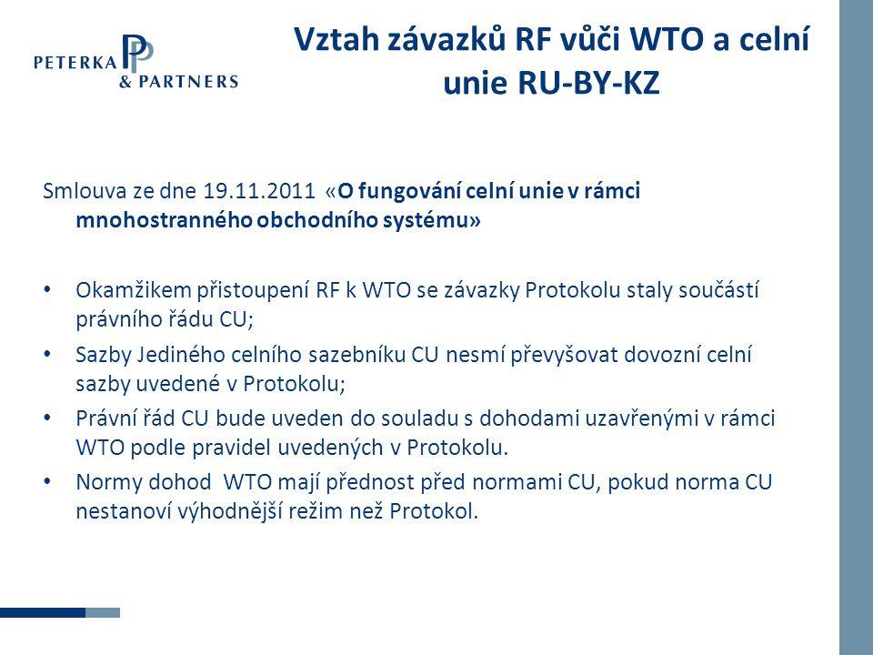 Vztah závazků RF vůči WTO a celní unie RU-BY-KZ Smlouva ze dne 19.11.2011 «О fungování celní unie v rámci mnohostranného obchodního systému» Okamžikem přistoupení RF k WTO se závazky Protokolu staly součástí právního řádu CU; Sazby Jediného celního sazebníku CU nesmí převyšovat dovozní celní sazby uvedené v Protokolu; Právní řád CU bude uveden do souladu s dohodami uzavřenými v rámci WTO podle pravidel uvedených v Protokolu.
