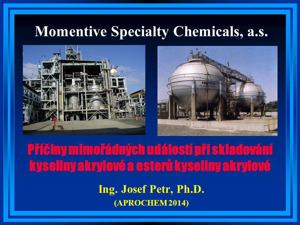 Momentive Specialty Chemicals, a.s. Ing. Josef Petr, Ph.D. (APROCHEM 2014) Příčiny mimořádných událostí při skladování kyseliny akrylové a esterů kyse
