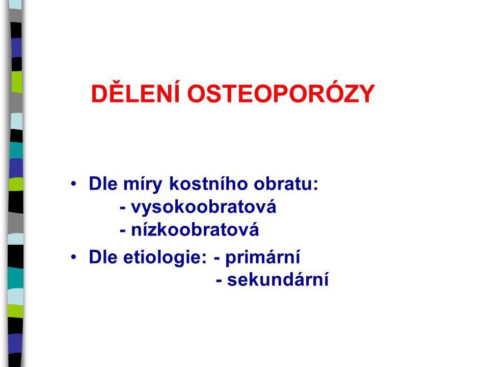 DĚLENÍ OSTEOPORÓZY Dle míry kostního obratu: - vysokoobratová - nízkoobratová Dle etiologie: - primární - sekundární
