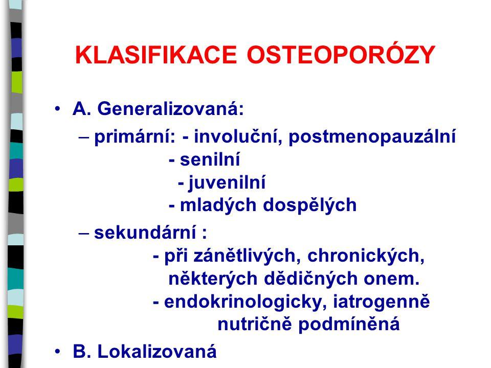 KLASIFIKACE OSTEOPORÓZY A. Generalizovaná: –primární: - involuční, postmenopauzální - senilní - juvenilní - mladých dospělých –sekundární : - při záně