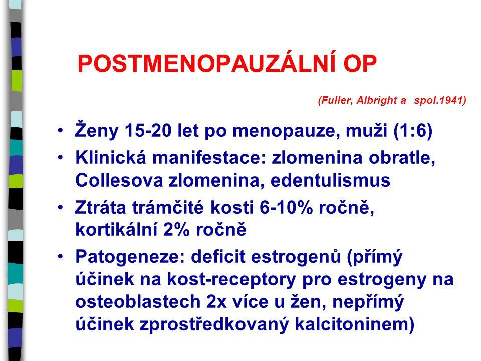 POSTMENOPAUZÁLNÍ OP (Fuller, Albright a spol.1941) Ženy 15-20 let po menopauze, muži (1:6) Klinická manifestace: zlomenina obratle, Collesova zlomenina, edentulismus Ztráta trámčité kosti 6-10% ročně, kortikální 2% ročně Patogeneze: deficit estrogenů (přímý účinek na kost-receptory pro estrogeny na osteoblastech 2x více u žen, nepřímý účinek zprostředkovaný kalcitoninem)