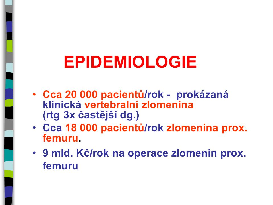 EPIDEMIOLOGIE Cca 20 000 pacientů/rok - prokázaná klinická vertebralní zlomenina (rtg 3x častější dg.) Cca 18 000 pacientů/rok zlomenina prox. femuru.