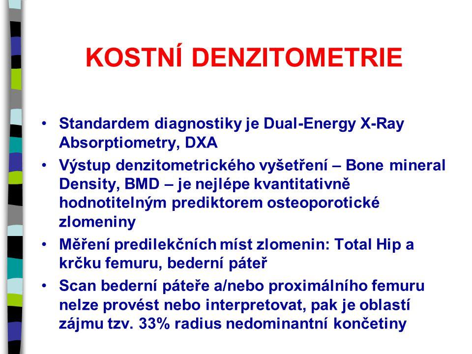 KOSTNÍ DENZITOMETRIE Standardem diagnostiky je Dual-Energy X-Ray Absorptiometry, DXA Výstup denzitometrického vyšetření – Bone mineral Density, BMD – je nejlépe kvantitativně hodnotitelným prediktorem osteoporotické zlomeniny Měření predilekčních míst zlomenin: Total Hip a krčku femuru, bederní páteř Scan bederní páteře a/nebo proximálního femuru nelze provést nebo interpretovat, pak je oblastí zájmu tzv.