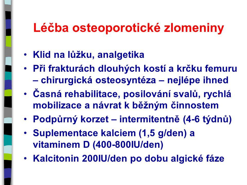 Léčba osteoporotické zlomeniny Klid na lůžku, analgetika Při frakturách dlouhých kostí a krčku femuru – chirurgická osteosyntéza – nejlépe ihned Časná rehabilitace, posilování svalů, rychlá mobilizace a návrat k běžným činnostem Podpůrný korzet – intermitentně (4-6 týdnů) Suplementace kalciem (1,5 g/den) a vitaminem D (400-800IU/den) Kalcitonin 200IU/den po dobu algické fáze