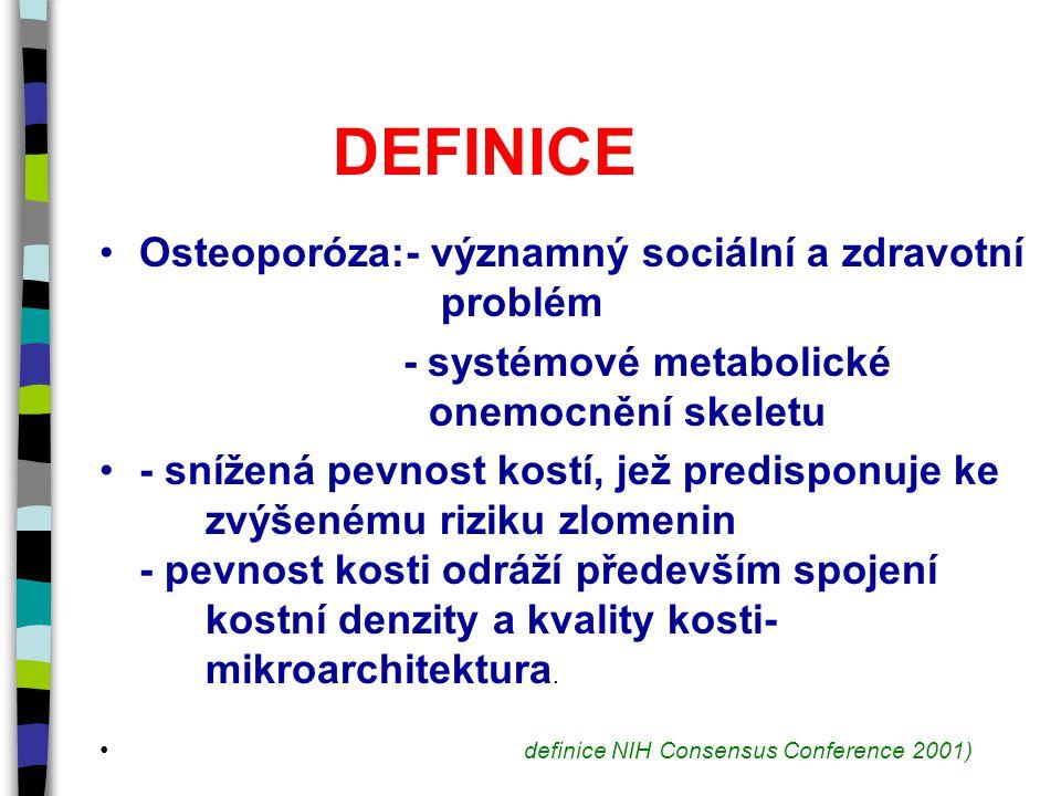 DEFINICE Osteoporóza:- významný sociální a zdravotní problém - systémové metabolické onemocnění skeletu - snížená pevnost kostí, jež predisponuje ke zvýšenému riziku zlomenin - pevnost kosti odráží především spojení kostní denzity a kvality kosti- mikroarchitektura.