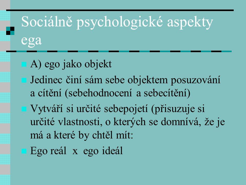 Sociálně psychologické aspekty ega A) ego jako objekt Jedinec činí sám sebe objektem posuzování a cítění (sebehodnocení a sebecítění) Vytváří si určit