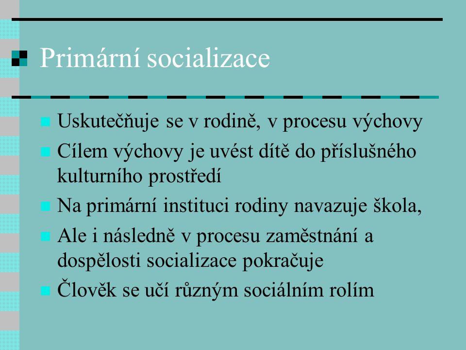 Primární socializace Uskutečňuje se v rodině, v procesu výchovy Cílem výchovy je uvést dítě do příslušného kulturního prostředí Na primární instituci