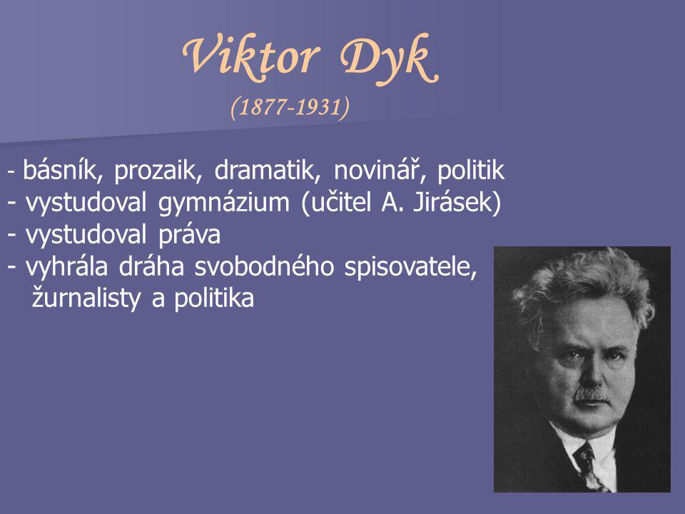 Viktor Dyk (1877-1931) - básník, prozaik, dramatik, novinář, politik - vystudoval gymnázium (učitel A.