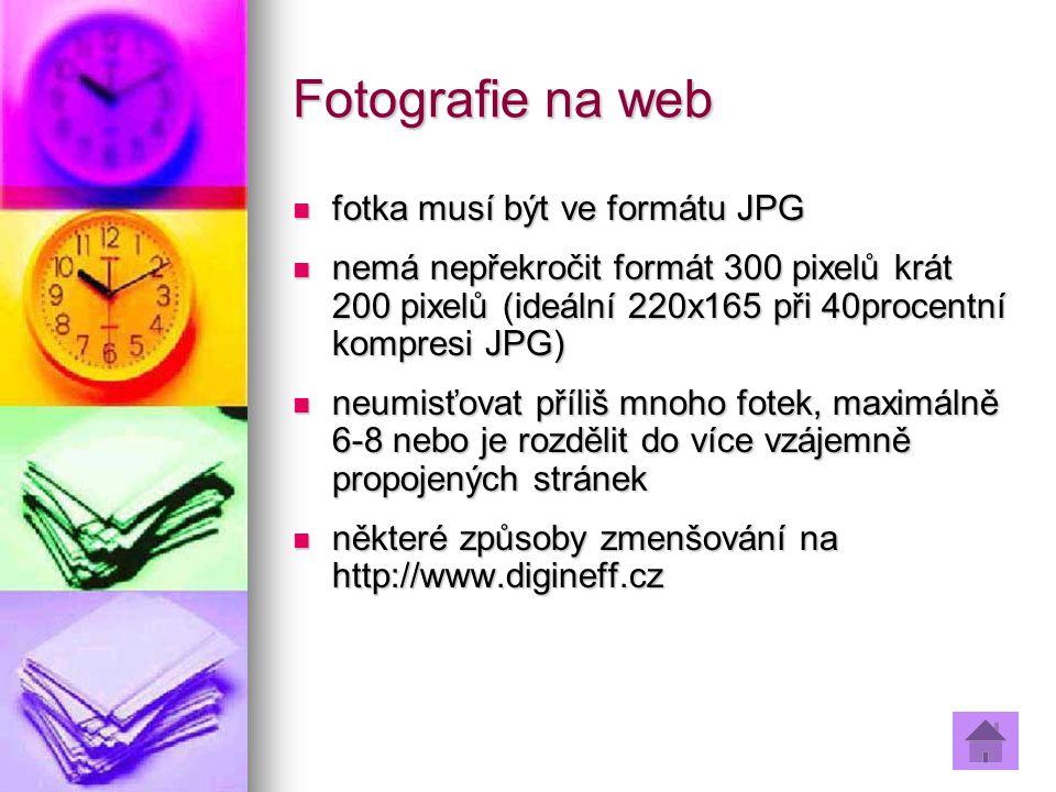 Fotografie na web fotka musí být ve formátu JPG fotka musí být ve formátu JPG nemá nepřekročit formát 300 pixelů krát 200 pixelů (ideální 220x165 při 40procentní kompresi JPG) nemá nepřekročit formát 300 pixelů krát 200 pixelů (ideální 220x165 při 40procentní kompresi JPG) neumisťovat příliš mnoho fotek, maximálně 6-8 nebo je rozdělit do více vzájemně propojených stránek neumisťovat příliš mnoho fotek, maximálně 6-8 nebo je rozdělit do více vzájemně propojených stránek některé způsoby zmenšování na http://www.digineff.cz některé způsoby zmenšování na http://www.digineff.cz