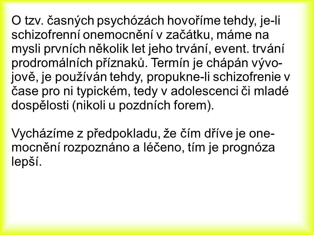 O tzv. časných psychózách hovoříme tehdy, je-li schizofrenní onemocnění v začátku, máme na mysli prvních několik let jeho trvání, event. trvání prodro