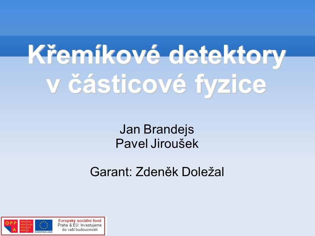 Křemíkové detektory v částicové fyzice Jan Brandejs Pavel Jiroušek Garant: Zdeněk Doležal Evropský sociální fond Praha & EU: Investujeme do vaší budoucnosti