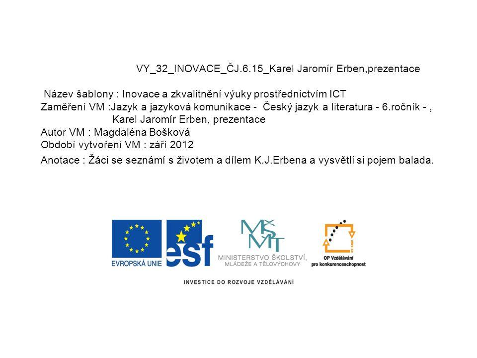 VY_32_INOVACE_ČJ.6.15_Karel Jaromír Erben,prezentace Název šablony : Inovace a zkvalitnění výuky prostřednictvím ICT Zaměření VM :Jazyk a jazyková kom