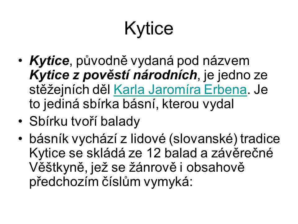 Kytice Kytice, původně vydaná pod názvem Kytice z pověstí národních, je jedno ze stěžejních děl Karla Jaromíra Erbena. Je to jediná sbírka básní, kter