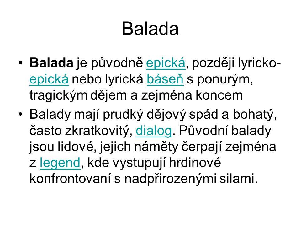 Balada Balada je původně epická, později lyricko- epická nebo lyrická báseň s ponurým, tragickým dějem a zejména koncemepická báseň Balady mají prudký
