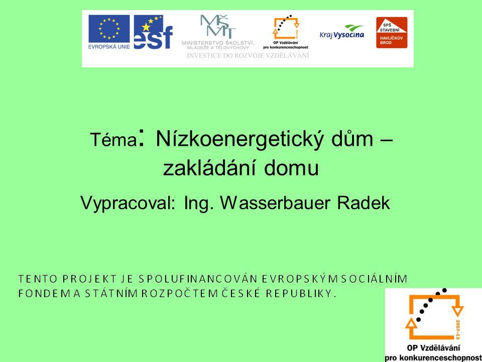 Téma : Nízkoenergetický dům – zakládání domu Vypracoval: Ing. Wasserbauer Radek