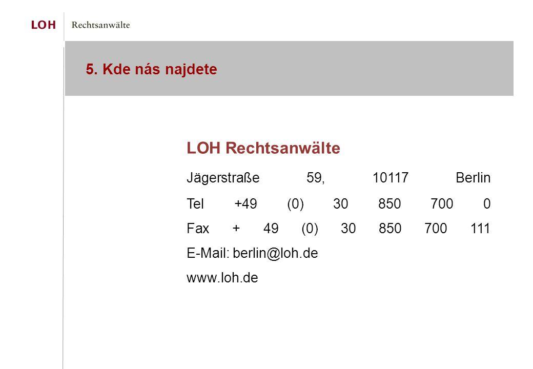 5. Kde nás najdete LOH Rechtsanwälte Jägerstraße 59, 10117 Berlin Tel +49 (0) 30 850 700 0 Fax + 49 (0) 30 850 700 111 E-Mail: berlin@loh.de www.loh.d