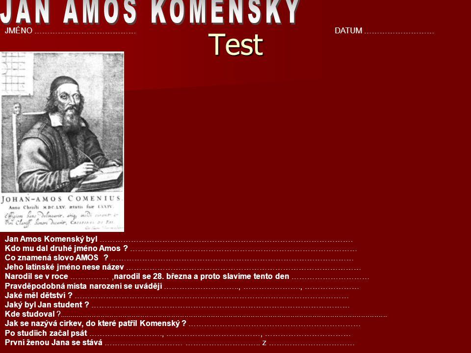 Test JMÉNO …………………………………DATUM ……………………… Jan Amos Komenský byl ……………………………………………………………………………………. Kdo mu dal druhé jméno Amos ? ………………………………………………………………