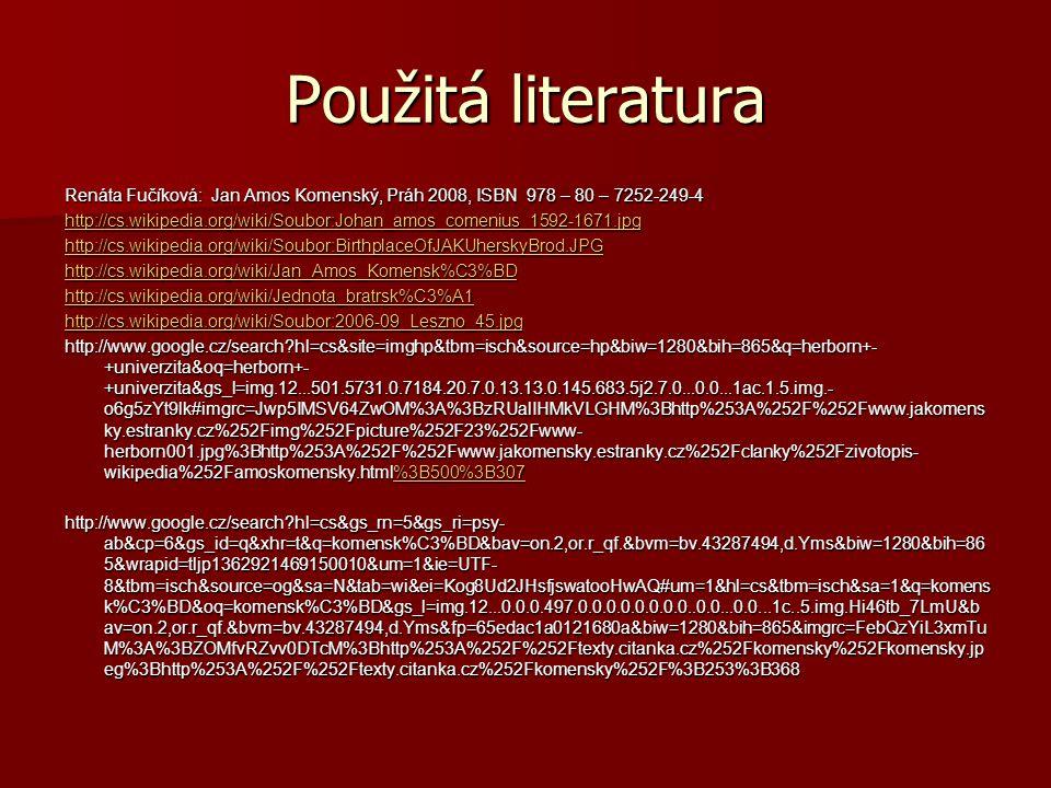 Použitá literatura Renáta Fučíková: Jan Amos Komenský, Práh 2008, ISBN 978 – 80 – 7252-249-4 http://cs.wikipedia.org/wiki/Soubor:Johan_amos_comenius_1