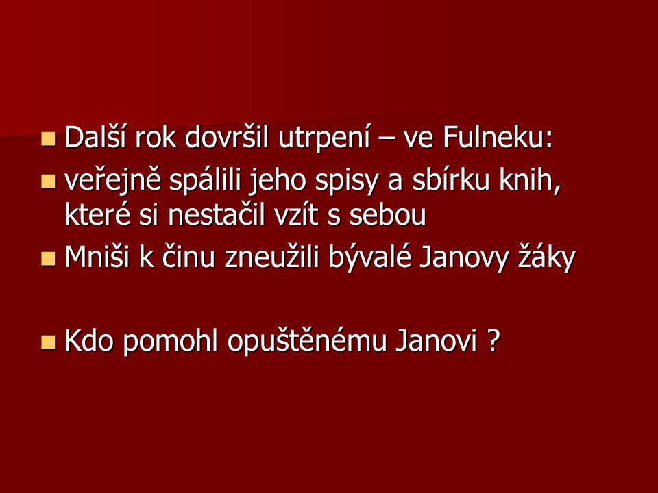 Další rok dovršil utrpení – ve Fulneku: Další rok dovršil utrpení – ve Fulneku: veřejně spálili jeho spisy a sbírku knih, které si nestačil vzít s sebou veřejně spálili jeho spisy a sbírku knih, které si nestačil vzít s sebou Mniši k činu zneužili bývalé Janovy žáky Mniši k činu zneužili bývalé Janovy žáky Kdo pomohl opuštěnému Janovi .