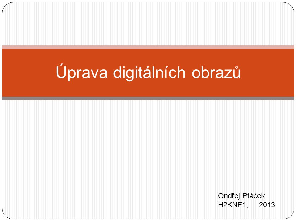 Úprava digitálních obrazů Ondřej Ptáček H2KNE1, 2013