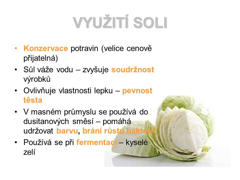 VYUŽITÍ SOLI Konzervace potravin (velice cenově přijatelná) Sůl váže vodu – zvyšuje soudržnost výrobků Ovlivňuje vlastnosti lepku – pevnost těsta V masném průmyslu se používá do dusitanových směsí – pomáhá udržovat barvu, brání růstu bakterií Používá se při fermentaci – kyselé zelí