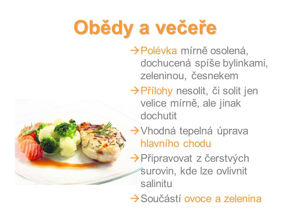 Obědy a večeře  Polévka mírně osolená, dochucená spíše bylinkami, zeleninou, česnekem  Přílohy nesolit, či solit jen velice mírně, ale jinak dochutit  Vhodná tepelná úprava hlavního chodu  Připravovat z čerstvých surovin, kde lze ovlivnit salinitu  Součástí ovoce a zelenina