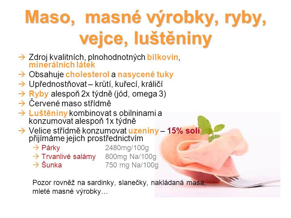 Maso, masné výrobky, ryby, vejce, luštěniny  Zdroj kvalitních, plnohodnotných bílkovin, minerálních látek  Obsahuje cholesterol a nasycené tuky  Upřednostňovat – krůtí, kuřecí, králičí  Ryby alespoň 2x týdně (jód, omega 3)  Červené maso střídmě  Luštěniny kombinovat s obilninami a konzumovat alespoň 1x týdně  Velice střídmě konzumovat uzeniny – 15% soli přijímáme jejich prostřednictvím  Párky 2480mg/100g  Trvanlivé salámy 800mg Na/100g  Šunka 750 mg Na/100g Pozor rovněž na sardinky, slanečky, nakládaná masa, mleté masné výrobky…