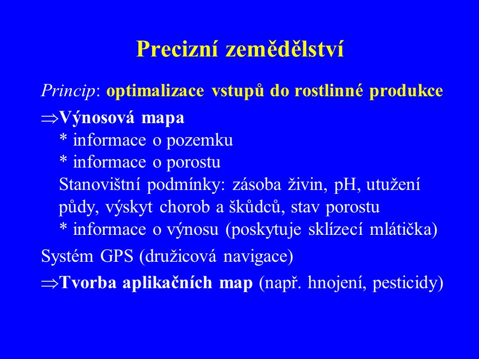 Precizní zemědělství Princip: optimalizace vstupů do rostlinné produkce  Výnosová mapa * informace o pozemku * informace o porostu Stanovištní podmín