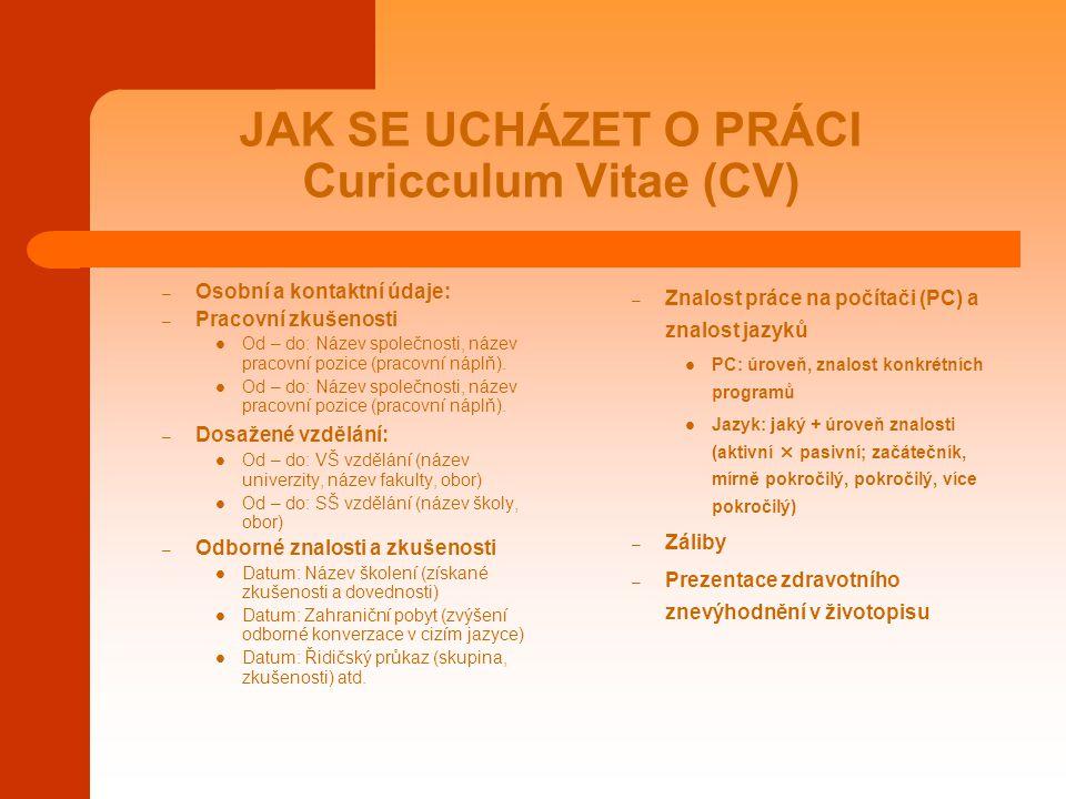 JAK SE UCHÁZET O PRÁCI Curicculum Vitae (CV) – Osobní a kontaktní údaje: – Pracovní zkušenosti Od – do: Název společnosti, název pracovní pozice (prac