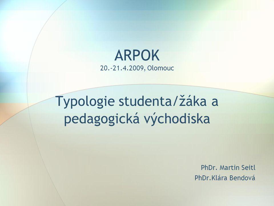 ARPOK 20.-21.4.2009, Olomouc Typologie studenta/žáka a pedagogická východiska PhDr.