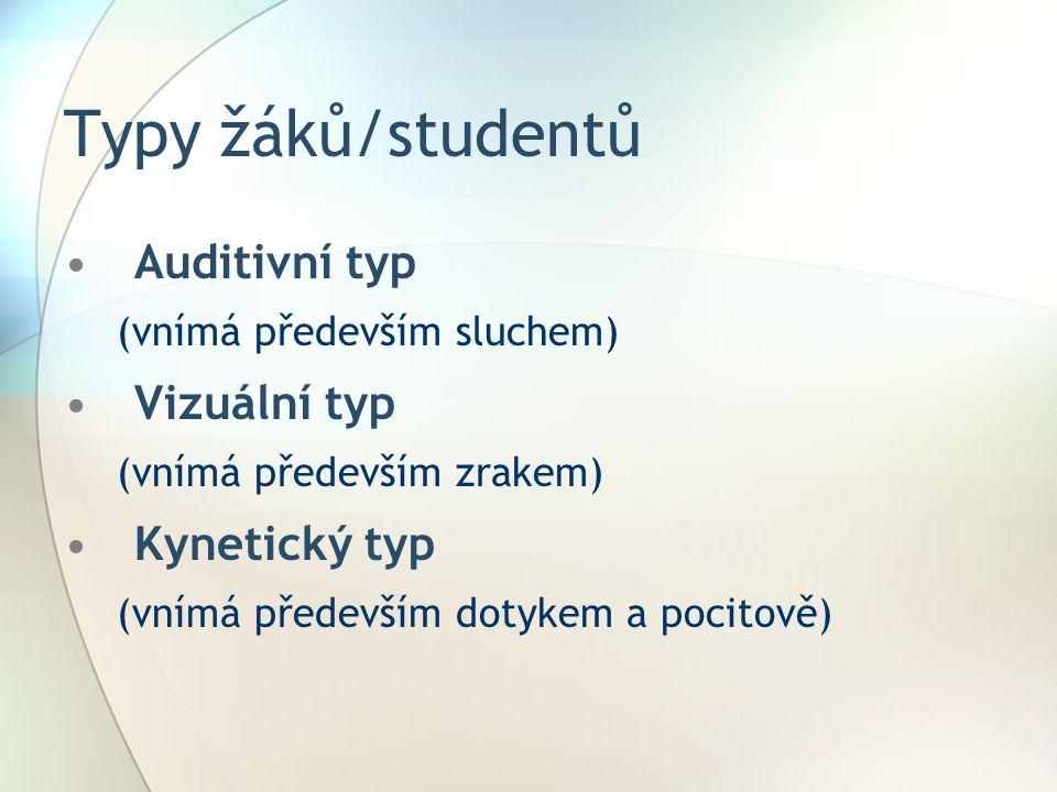 Typy žáků/studentů Auditivní typ (vnímá především sluchem) Vizuální typ (vnímá především zrakem) Kynetický typ (vnímá především dotykem a pocitově)