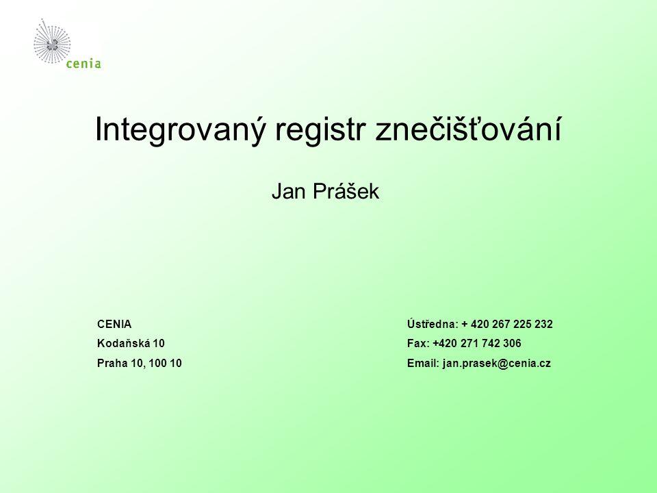 Integrovaný registr znečišťování Jan Prášek CENIA Kodaňská 10 Praha 10, 100 10 Ústředna: + 420 267 225 232 Fax: +420 271 742 306 Email: jan.prasek@cen