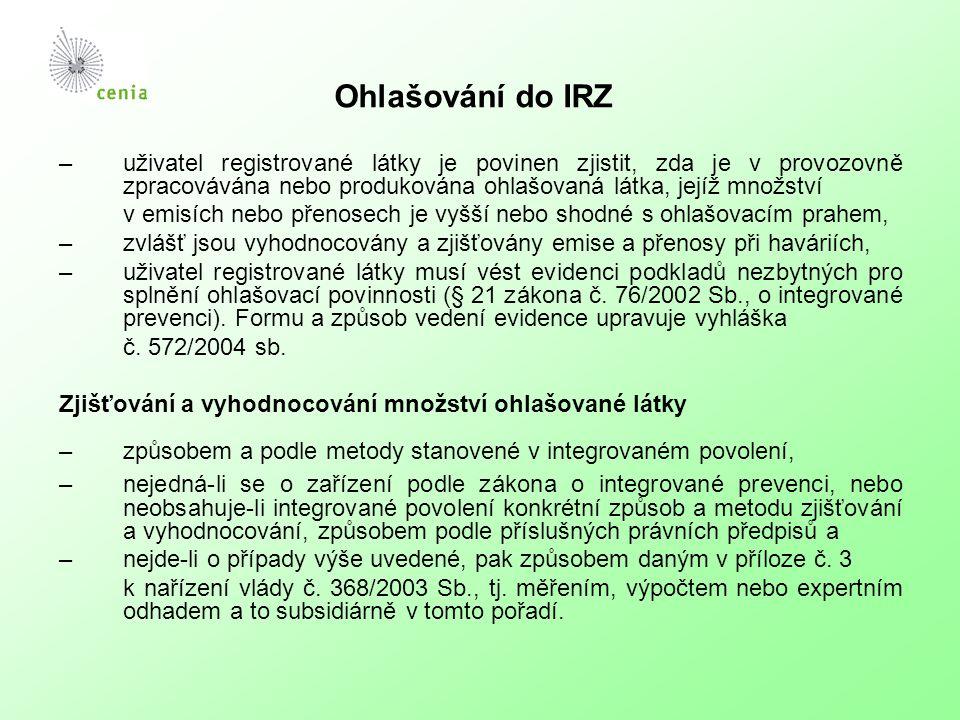 Ohlašování do IRZ –uživatel registrované látky je povinen zjistit, zda je v provozovně zpracovávána nebo produkována ohlašovaná látka, jejíž množství v emisích nebo přenosech je vyšší nebo shodné s ohlašovacím prahem, –zvlášť jsou vyhodnocovány a zjišťovány emise a přenosy při haváriích, –uživatel registrované látky musí vést evidenci podkladů nezbytných pro splnění ohlašovací povinnosti (§ 21 zákona č.