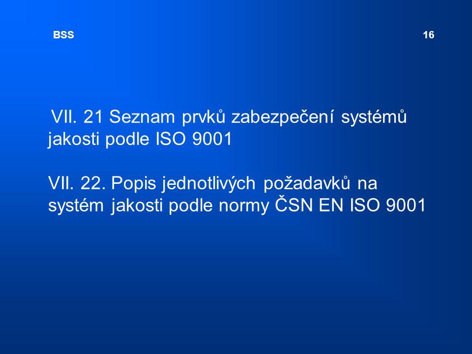 BSS 16 VII. 21 Seznam prvků zabezpečení systémů jakosti podle ISO 9001 VII. 22. Popis jednotlivých požadavků na systém jakosti podle normy ČSN EN ISO