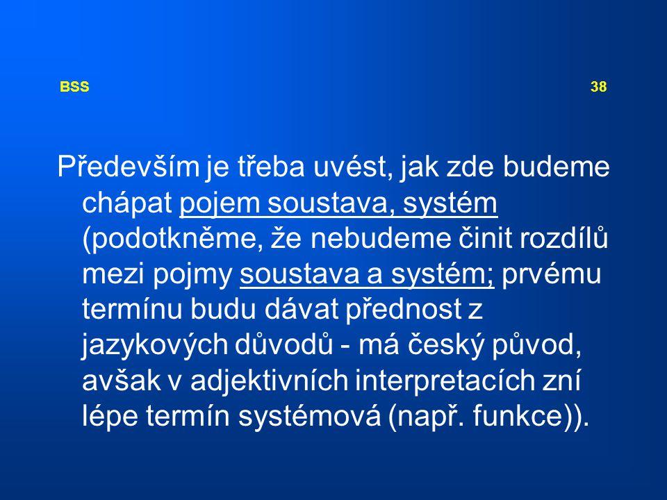 BSS 38 Především je třeba uvést, jak zde budeme chápat pojem soustava, systém (podotkněme, že nebudeme činit rozdílů mezi pojmy soustava a systém; prv
