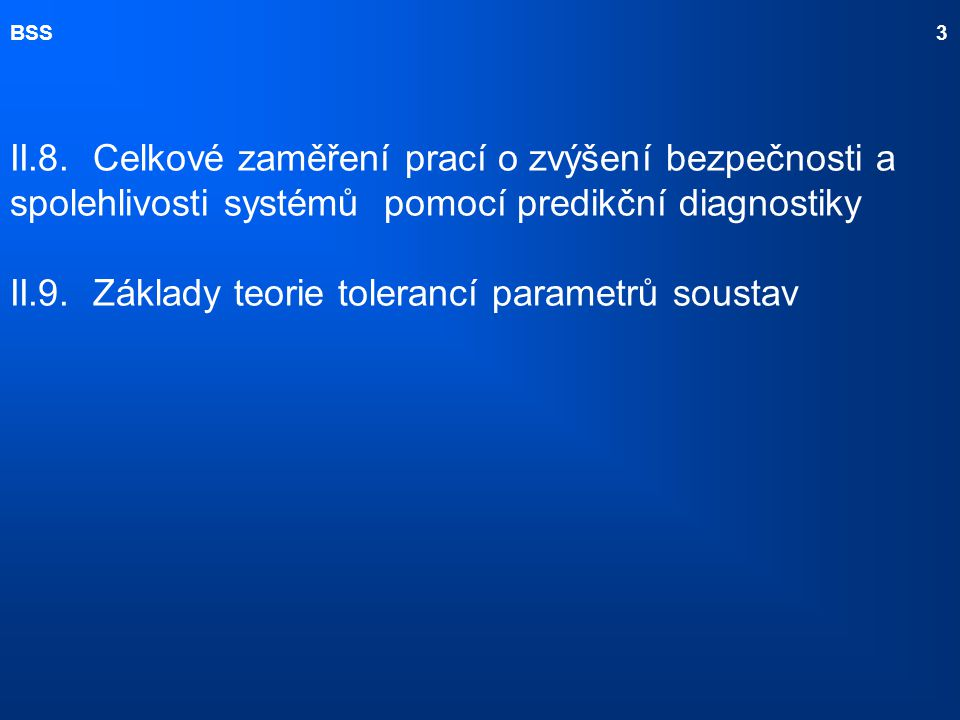 BSS 3 II.8. Celkové zaměření prací o zvýšení bezpečnosti a spolehlivosti systémů pomocí predikční diagnostiky II.9. Základy teorie tolerancí parametrů