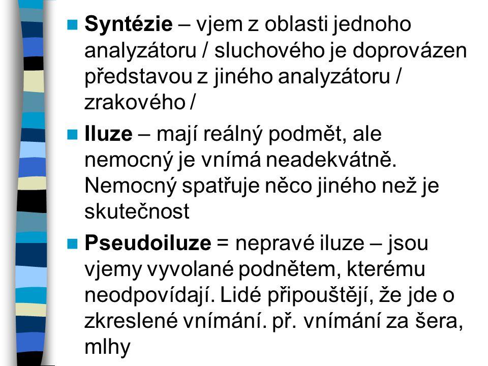 Syntézie – vjem z oblasti jednoho analyzátoru / sluchového je doprovázen představou z jiného analyzátoru / zrakového / Iluze – mají reálný podmět, ale