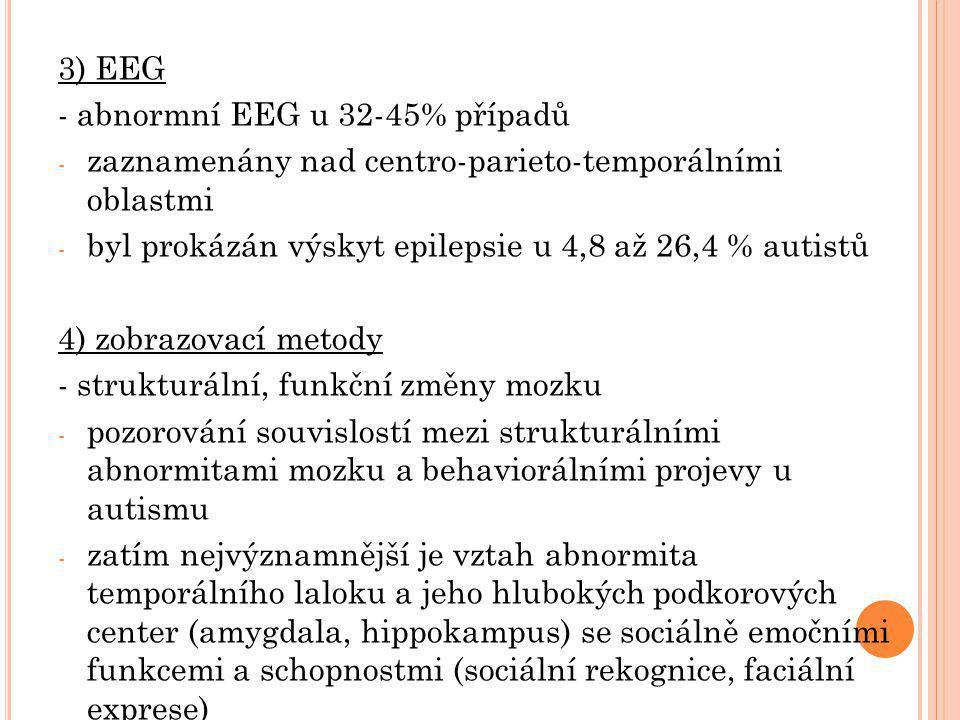 3) EEG - abnormní EEG u 32-45% případů - zaznamenány nad centro-parieto-temporálními oblastmi - byl prokázán výskyt epilepsie u 4,8 až 26,4 % autistů 4) zobrazovací metody - strukturální, funkční změny mozku - pozorování souvislostí mezi strukturálními abnormitami mozku a behaviorálními projevy u autismu - zatím nejvýznamnější je vztah abnormita temporálního laloku a jeho hlubokých podkorových center (amygdala, hippokampus) se sociálně emočními funkcemi a schopnostmi (sociální rekognice, faciální exprese)