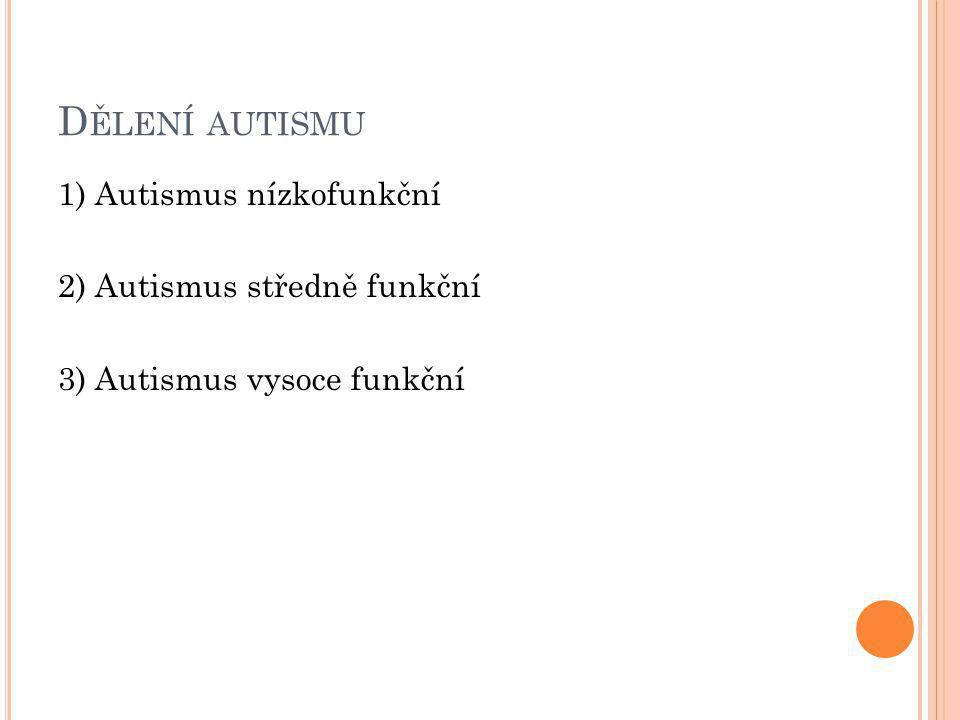 D ĚLENÍ AUTISMU 1) Autismus nízkofunkční 2) Autismus středně funkční 3) Autismus vysoce funkční