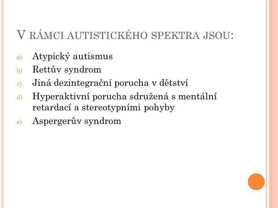 V RÁMCI AUTISTICKÉHO SPEKTRA JSOU : a) Atypický autismus b) Rettův syndrom c) Jiná dezintegrační porucha v dětství d) Hyperaktivní porucha sdružená s mentální retardací a stereotypními pohyby e) Aspergerův syndrom