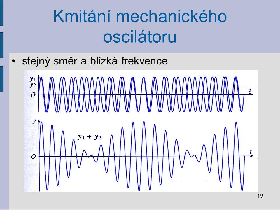 Kmitání mechanického oscilátoru stejný směr a blízká frekvence 19