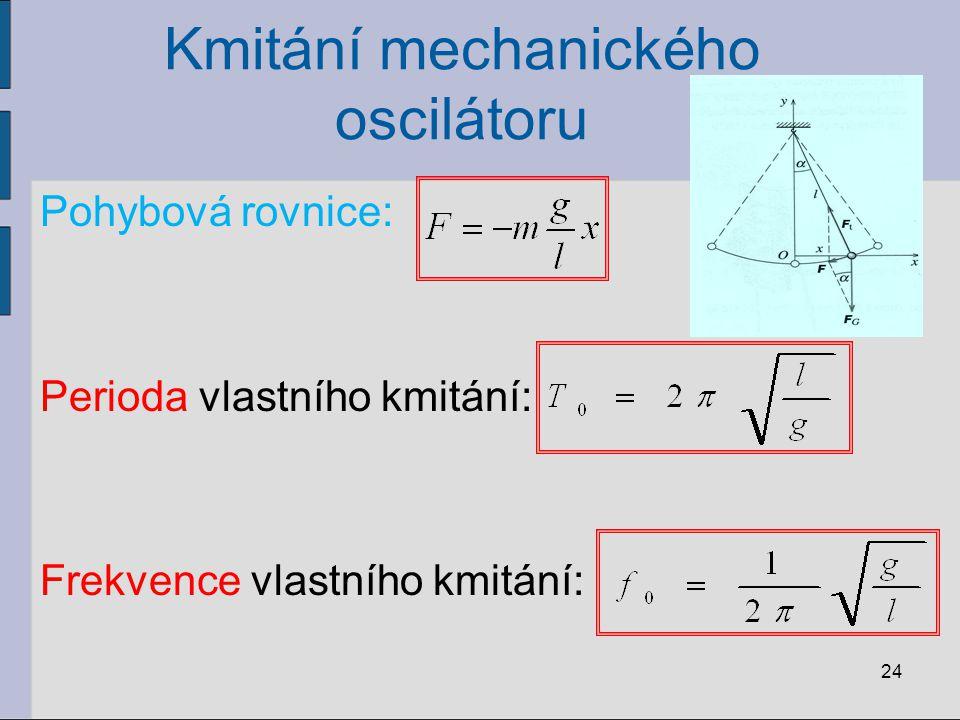 Kmitání mechanického oscilátoru Pohybová rovnice: Perioda vlastního kmitání: Frekvence vlastního kmitání: 24