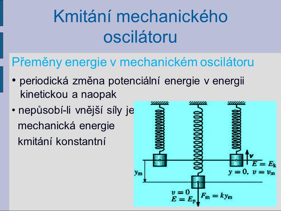Kmitání mechanického oscilátoru Přeměny energie v mechanickém oscilátoru periodická změna potenciální energie v energii kinetickou a naopak nepůsobí-l