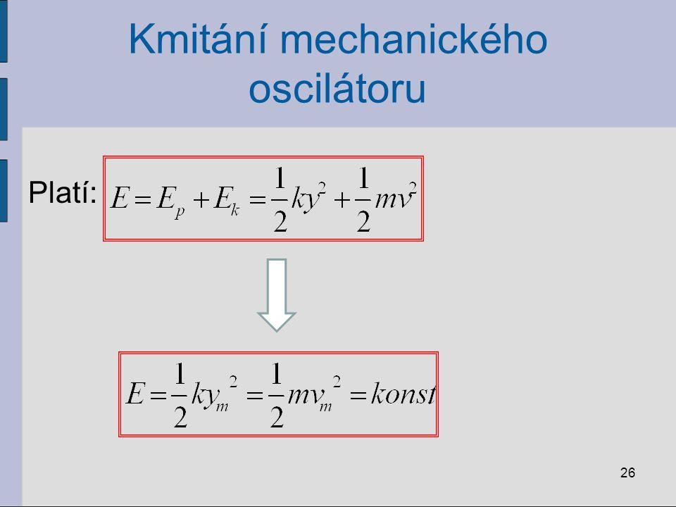 Kmitání mechanického oscilátoru Platí: 26