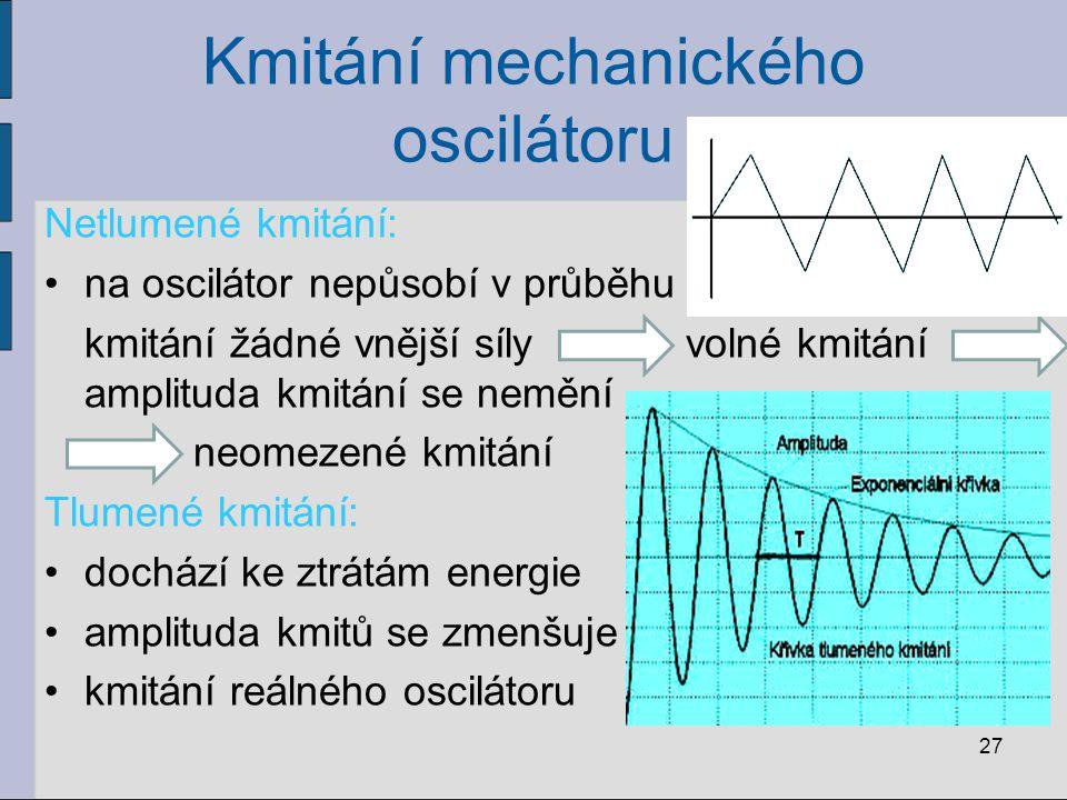 Kmitání mechanického oscilátoru 27 Netlumené kmitání: na oscilátor nepůsobí v průběhu kmitání žádné vnější síly volné kmitání amplituda kmitání se nem
